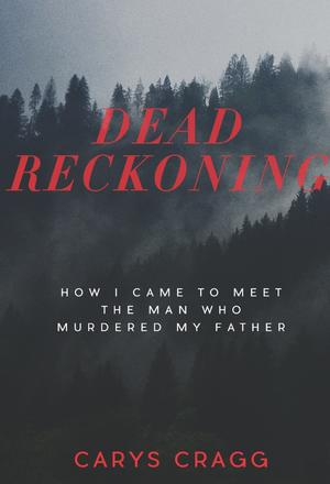 Dead Reckoning - How I Came to Meet the Man Who Murdered My Father