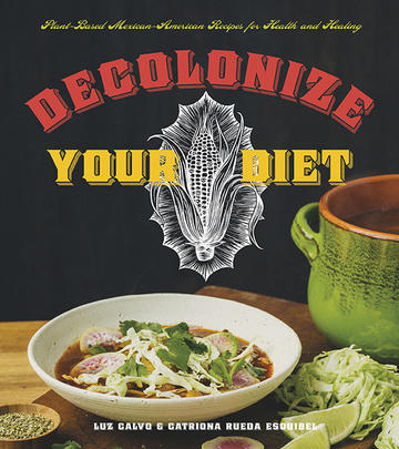 Decolonize Your Diet - Plant-Based Mexican-American Recipes for Health and Healing