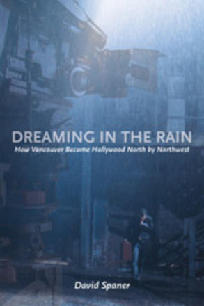 Dreaming in the Rain - How Vancouver Became Hollywood North by Northwest