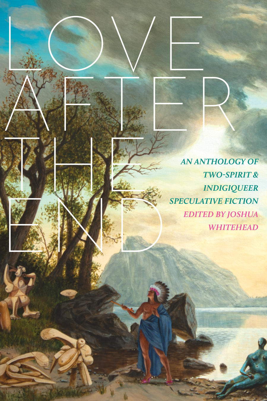 Love-after-the-end-:-an-anthology-of-two-spirit-&-indigiqueer-speculative-fiction-/-edited-by-Joshua-Whitehead.