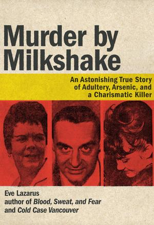 Murder by Milkshake - An Astonishing True Story of Adultery, Arsenic, and a Charismatic Killer