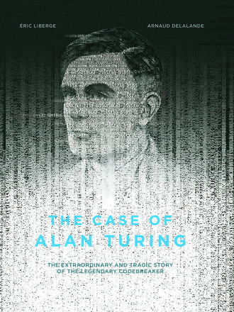 The Case of Alan Turing - The Extraordinary and Tragic Story of the Legendary Codebreaker