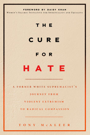 The Cure for Hate - A Former White Supremacist's Journey from Violent Extremism to Radical Compassion