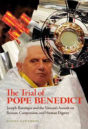 The Trial of Pope Benedict - Joseph Ratzinger and the Vatican's Assault on Reason, Compassion, and Human Dignity