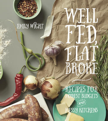 Well Fed, Flat Broke - Recipes for Modest Budgets & Messy Kitchens